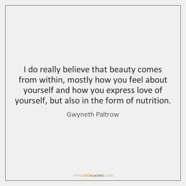 I do really believe that beauty comes from within, mostly how you ...