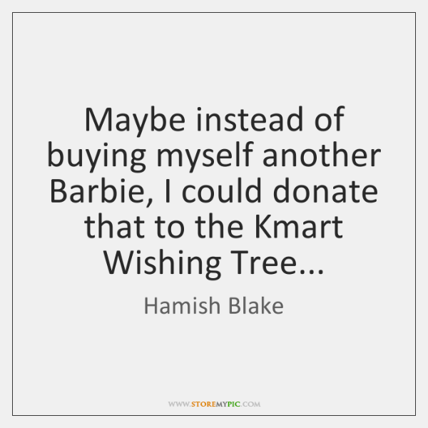 Maybe instead of buying myself another Barbie, I could donate that to ...