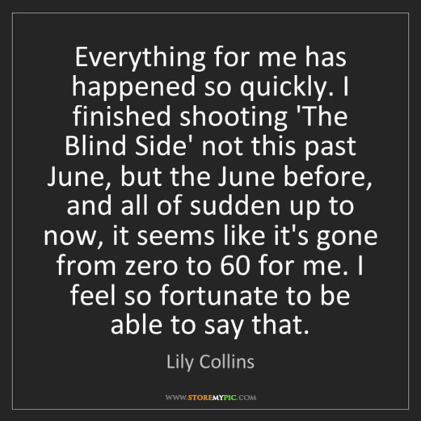 Lily Collins: Everything for me has happened so quickly. I finished...