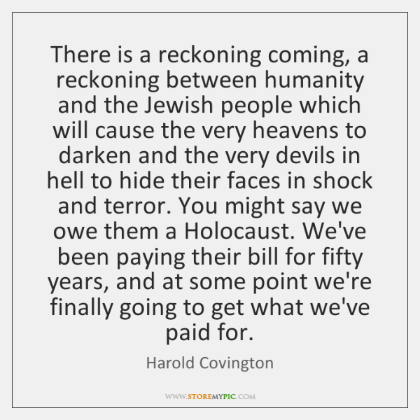 There is a reckoning coming, a reckoning between humanity and the Jewish ...