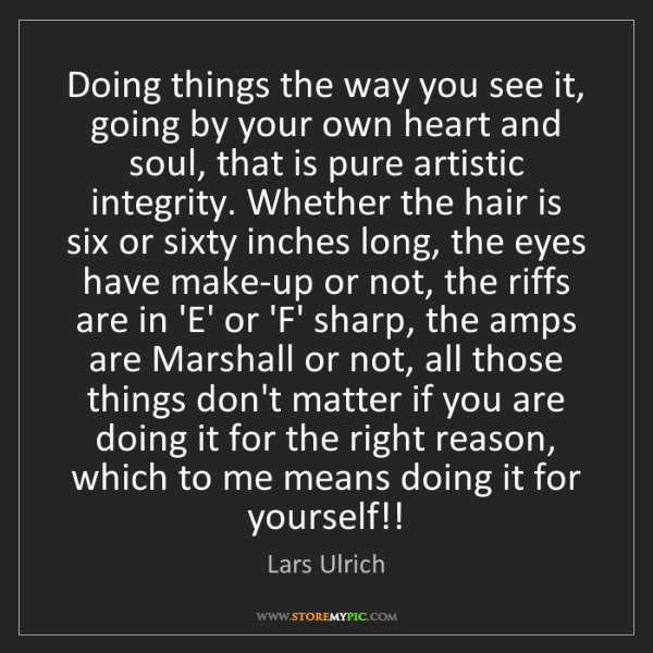 Lars Ulrich: Doing things the way you see it, going by your own heart...