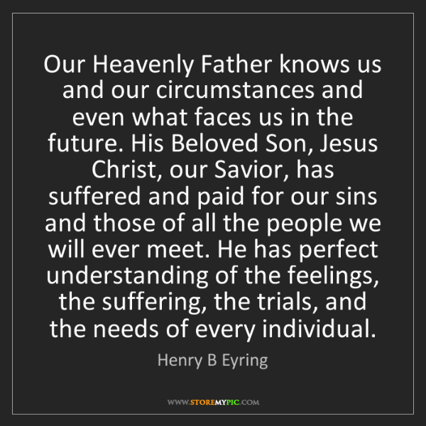 Henry B Eyring: Our Heavenly Father knows us and our circumstances and...