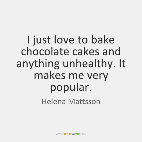 I just love to bake chocolate cakes and anything unhealthy. It makes ...