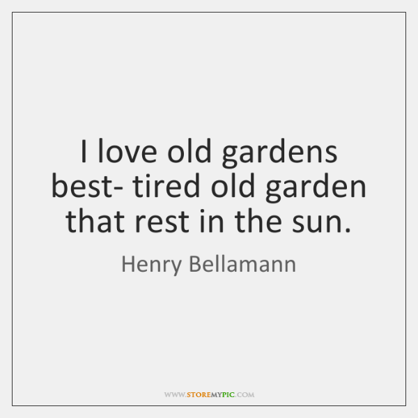 I love old gardens best- tired old garden that rest in the ...