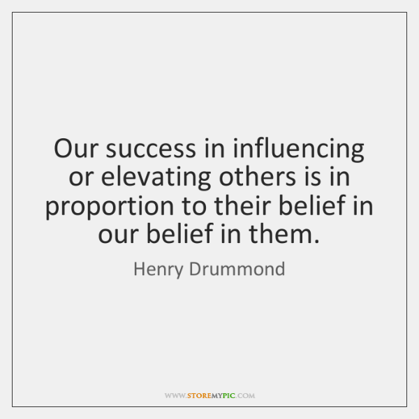 Our success in influencing or elevating others is in proportion to their ...