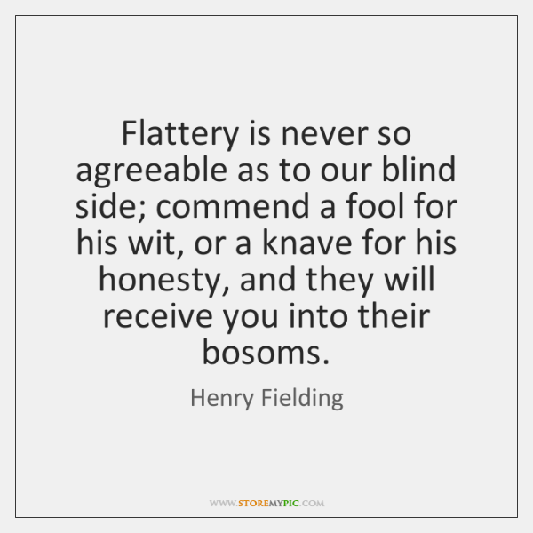 Flattery is never so agreeable as to our blind side; commend a ...