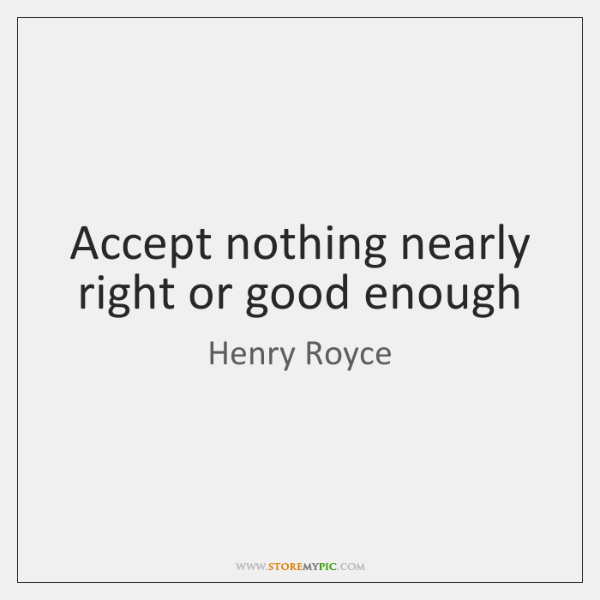 Accept nothing nearly right or good enough