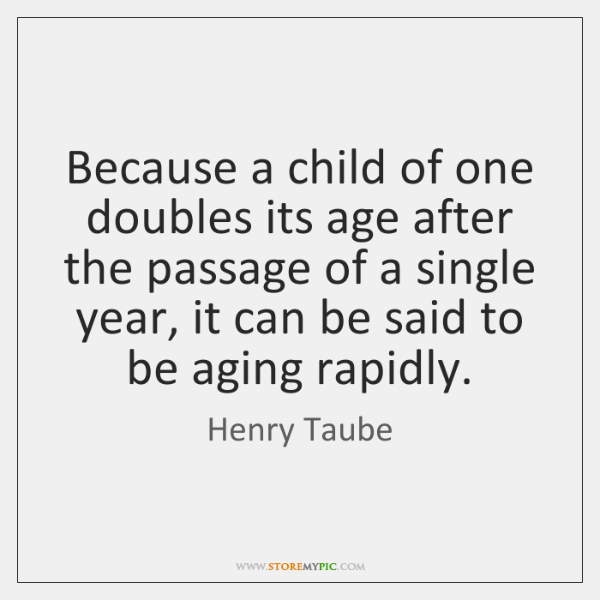 Because a child of one doubles its age after the passage of ...
