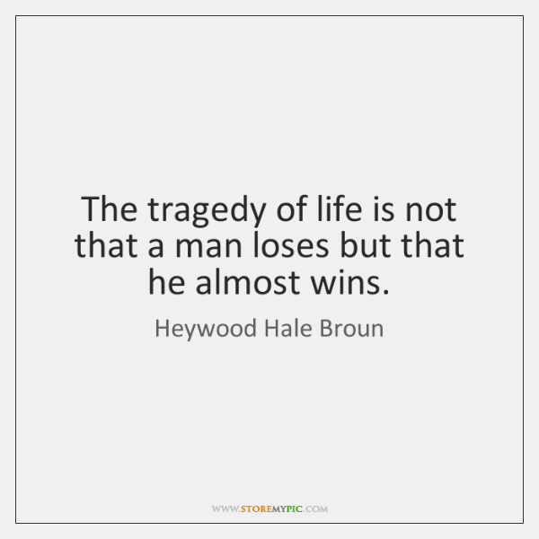 The tragedy of life is not that a man loses but that ...
