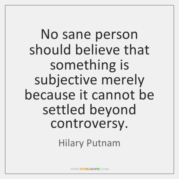 No sane person should believe that something is subjective merely because it ...