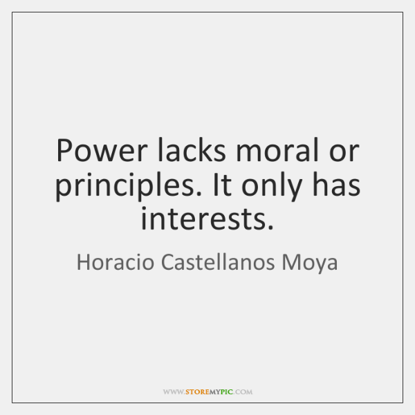 Power lacks moral or principles. It only has interests.