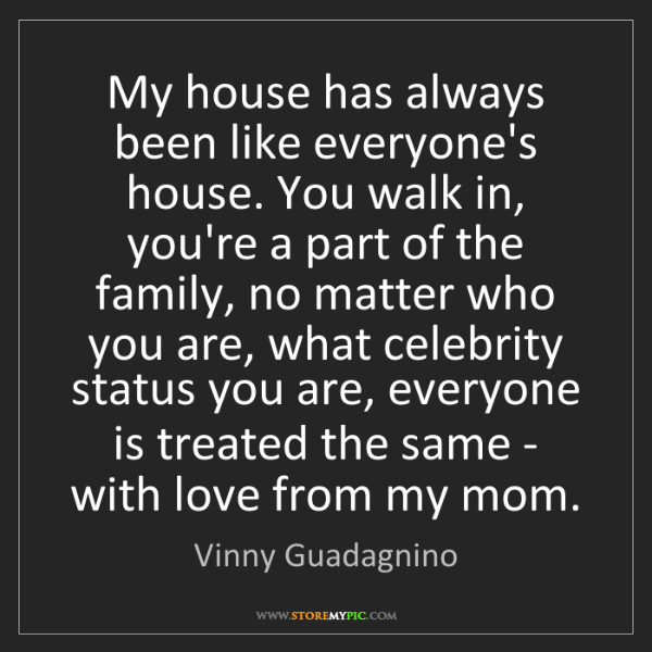 Vinny Guadagnino: My house has always been like everyone's house. You walk...