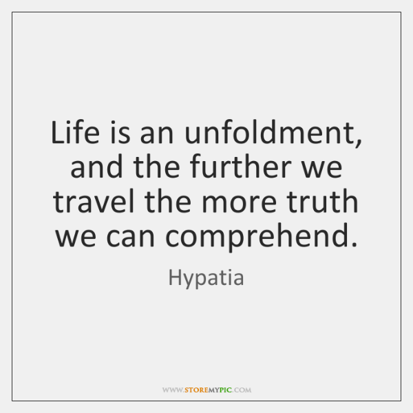 Life is an unfoldment, and the further we travel the more truth ...