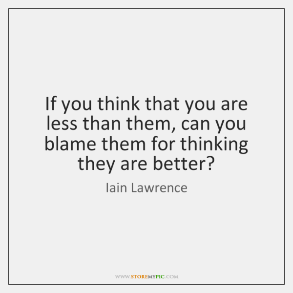 If you think that you are less than them, can you blame ...