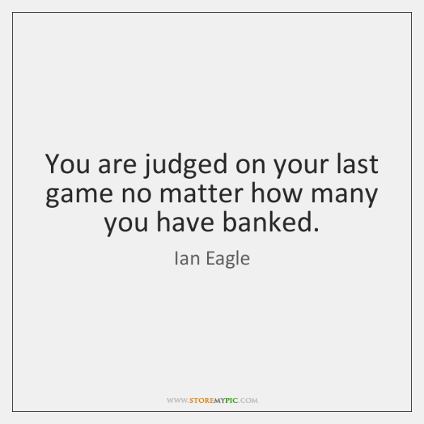 You are judged on your last game no matter how many you ...