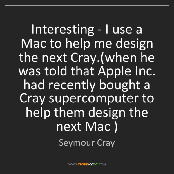 Seymour Cray: Interesting - I use a Mac to help me design the next...