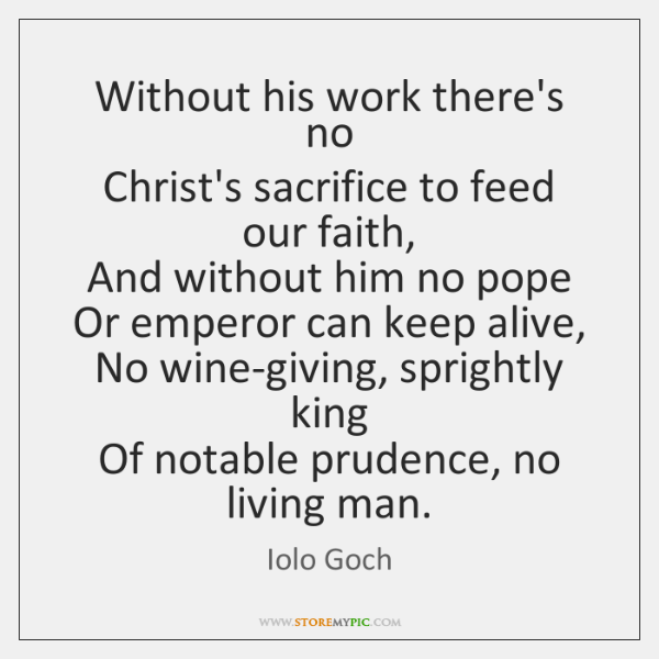 Without his work there's no   Christ's sacrifice to feed our faith,   And ...