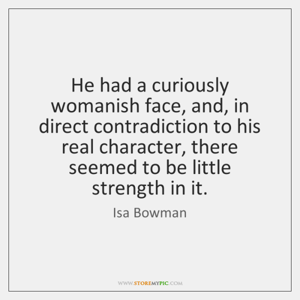 He had a curiously womanish face, and, in direct contradiction to his ...