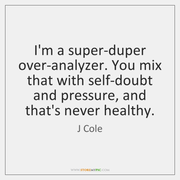 I'm a super-duper over-analyzer. You mix that with self-doubt and pressure, and ...
