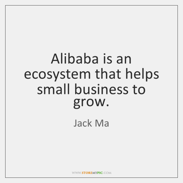 Alibaba is an ecosystem that helps small business to grow.