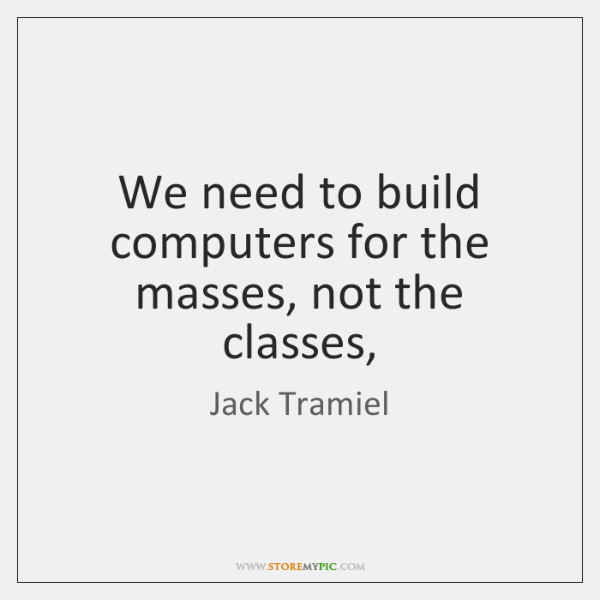 We need to build computers for the masses, not the classes,