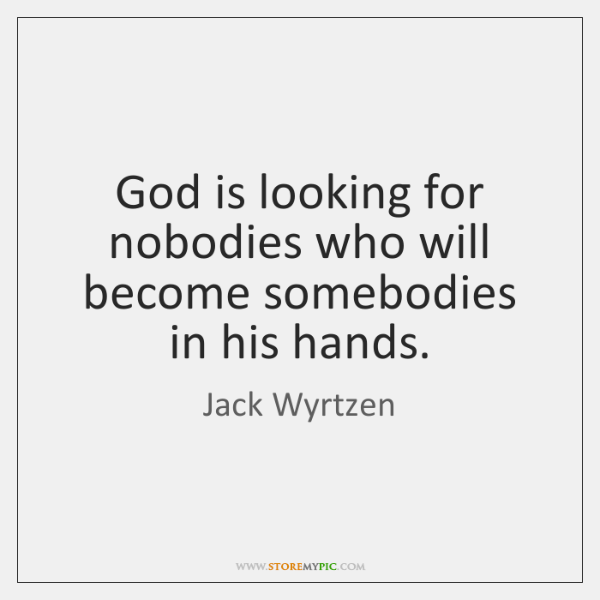 God is looking for nobodies who will become somebodies in his hands.