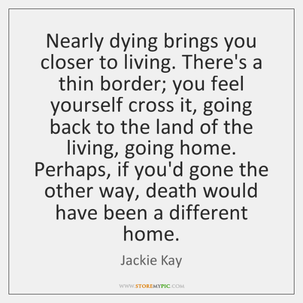 Nearly dying brings you closer to living. There's a thin border; you ...