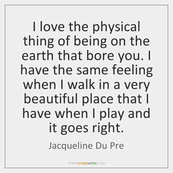 I love the physical thing of being on the earth that bore ...