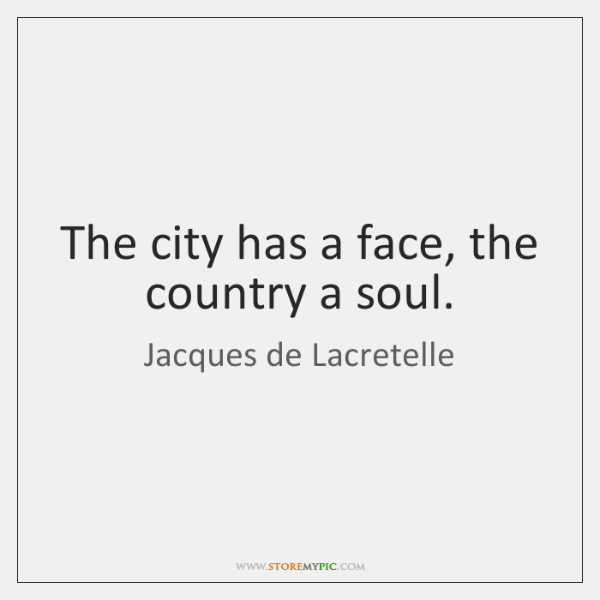 The city has a face, the country a soul.