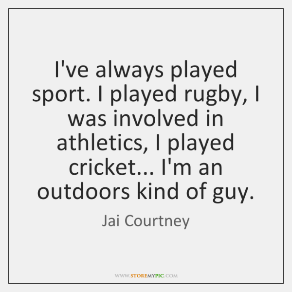 I've always played sport. I played rugby, I was involved in athletics, ...