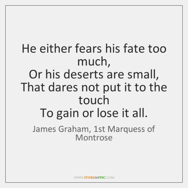 He either fears his fate too much,   Or his deserts are small,   ...