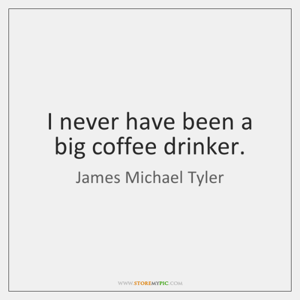 I never have been a big coffee drinker.