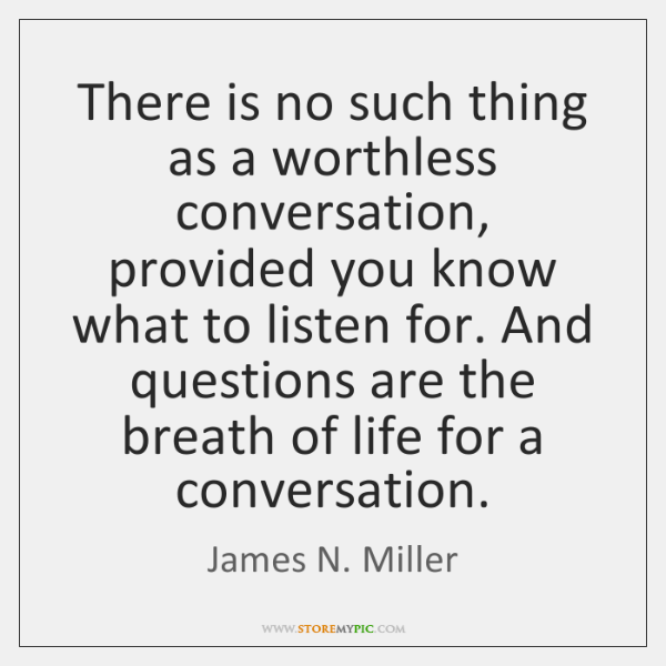 There is no such thing as a worthless conversation, provided you know ...