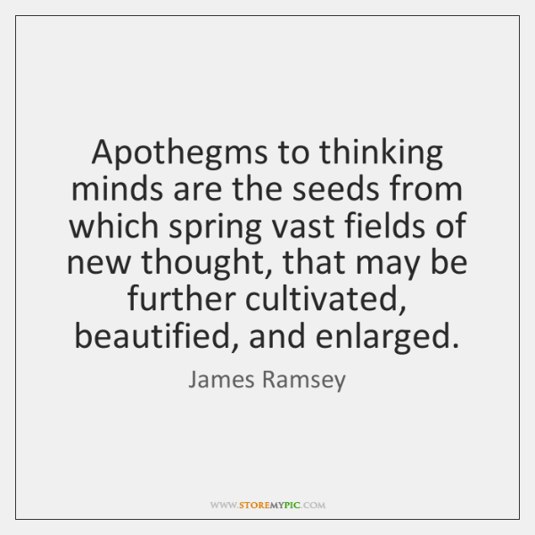 Apothegms to thinking minds are the seeds from which spring vast fields ...