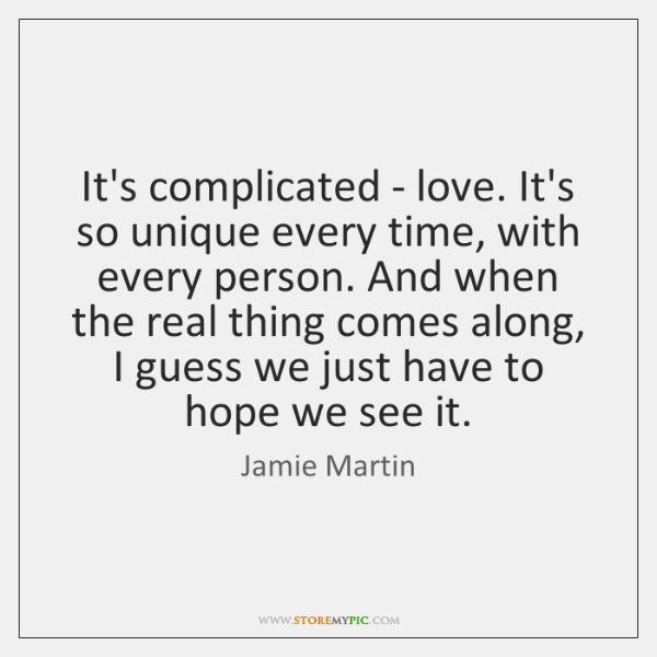 It's complicated - love. It's so unique every time, with every person. ...