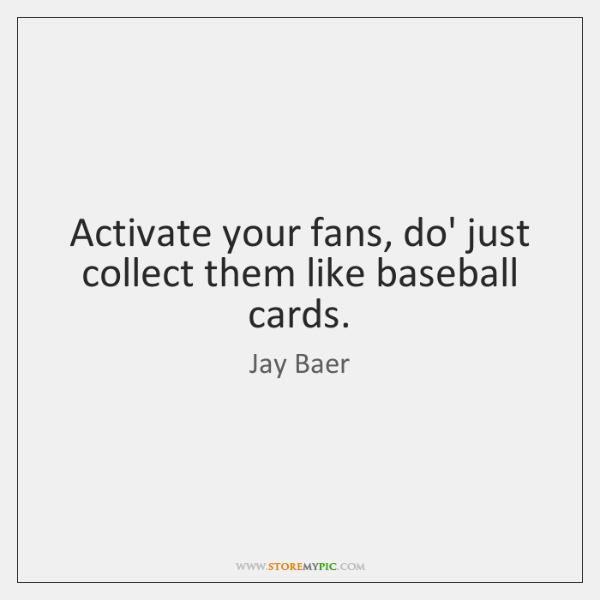 Activate your fans, do' just collect them like baseball cards.