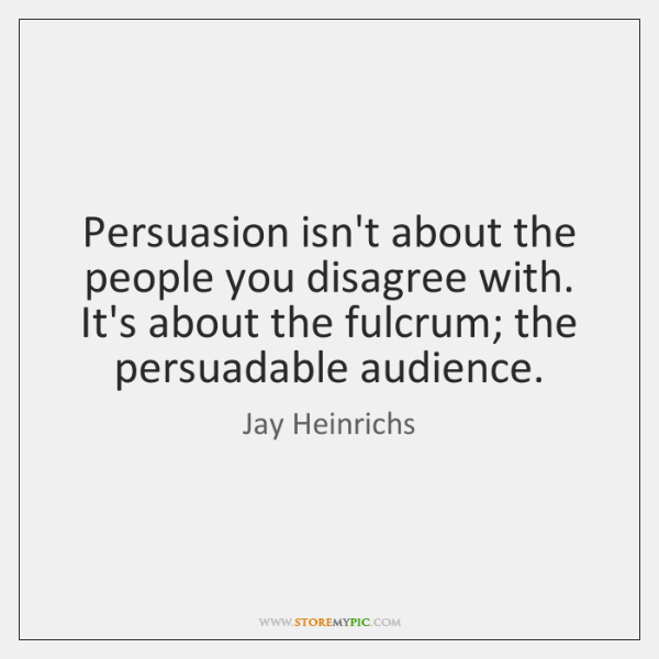 Persuasion isn't about the people you disagree with. It's about the fulcrum; ...