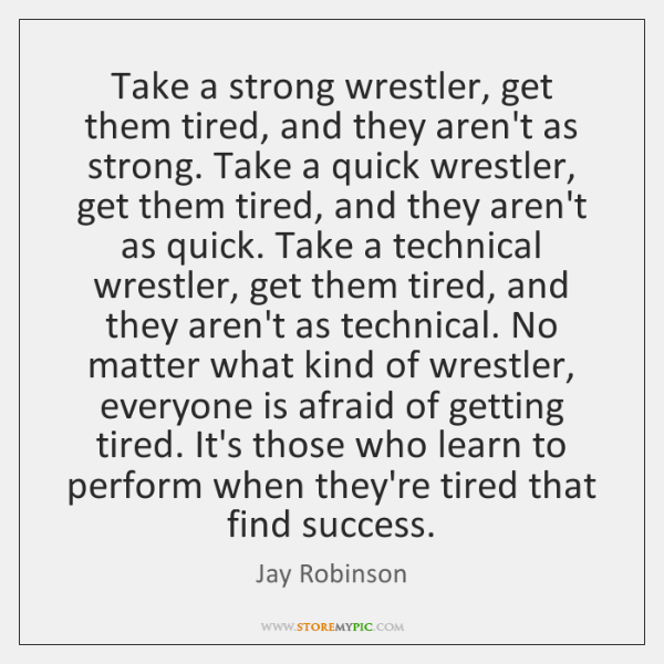 Take a strong wrestler, get them tired, and they aren't as strong. ...