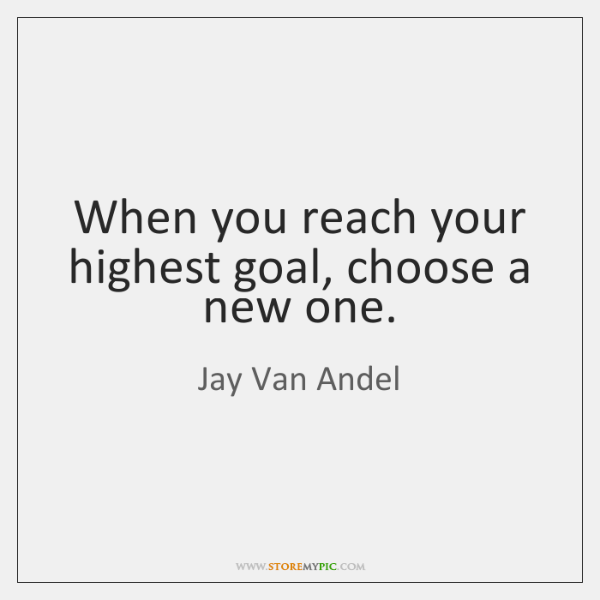 When you reach your highest goal, choose a new one.