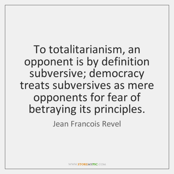 To totalitarianism, an opponent is by definition subversive; democracy treats subversives as ...