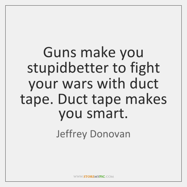 Guns make you stupidbetter to fight your wars with duct tape. Duct ...