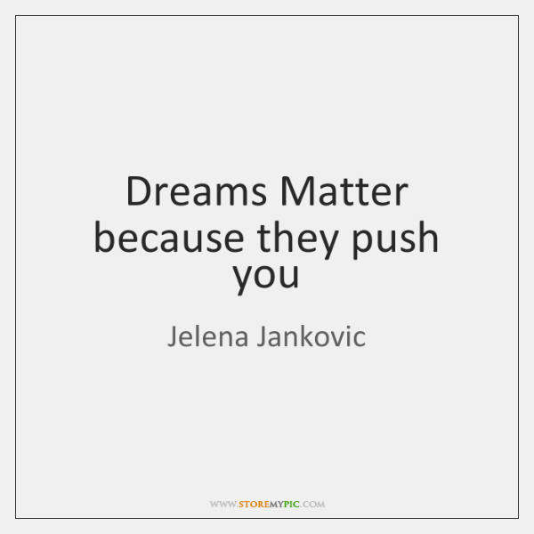 Dreams Matter because they push you