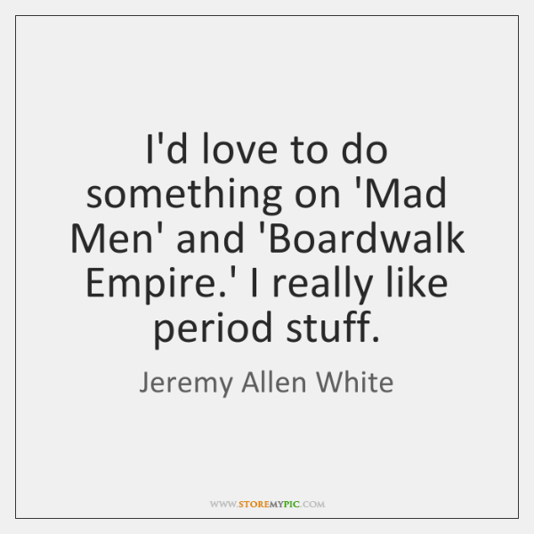 I'd love to do something on 'Mad Men' and 'Boardwalk Empire.' ...