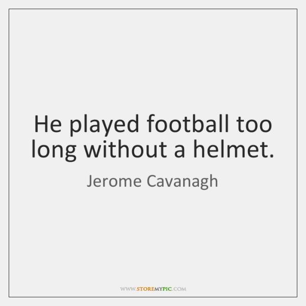 He played football too long without a helmet.