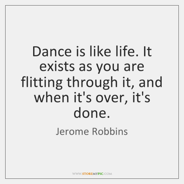 Dance is like life. It exists as you are flitting through it, ...