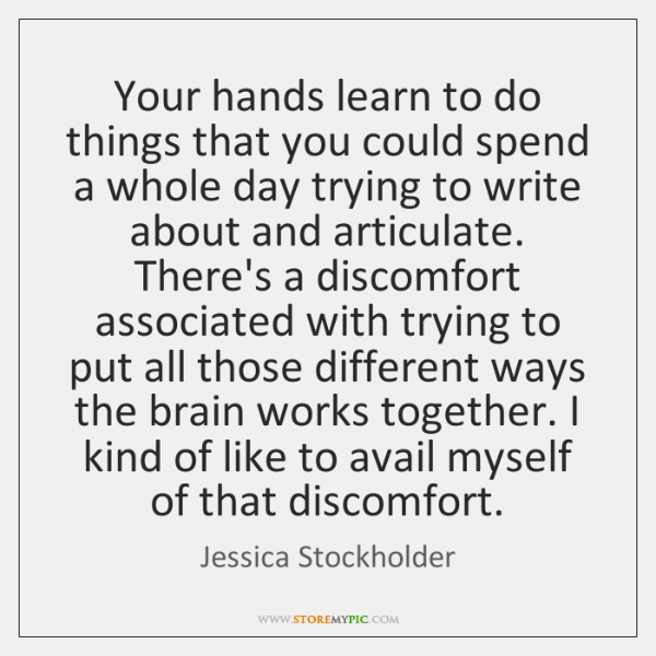 Your hands learn to do things that you could spend a whole ...