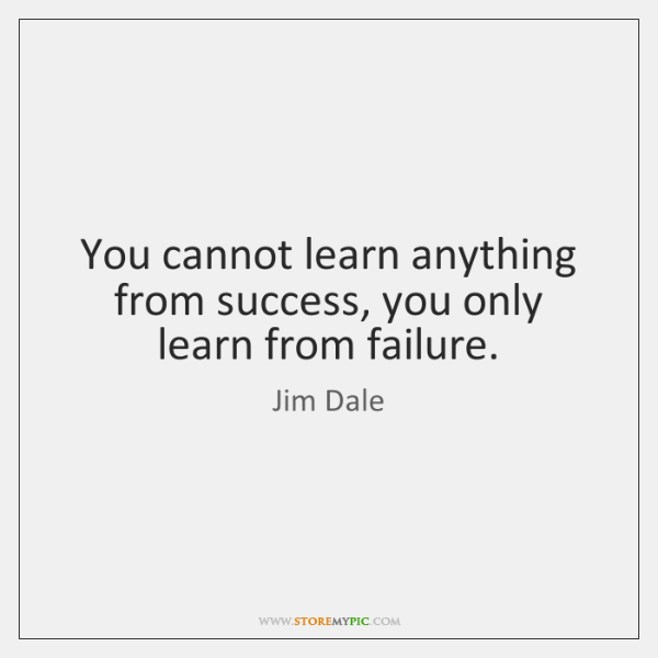 You cannot learn anything from success, you only learn from failure.