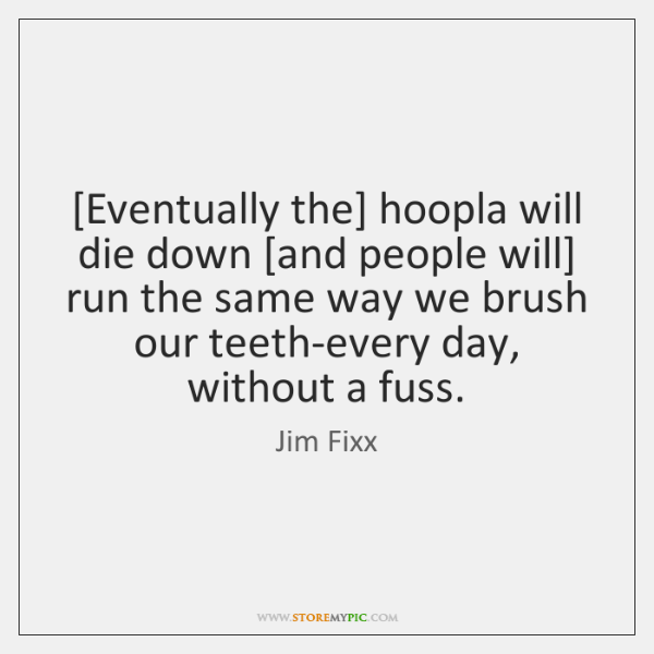 [Eventually the] hoopla will die down [and people will] run the same ...