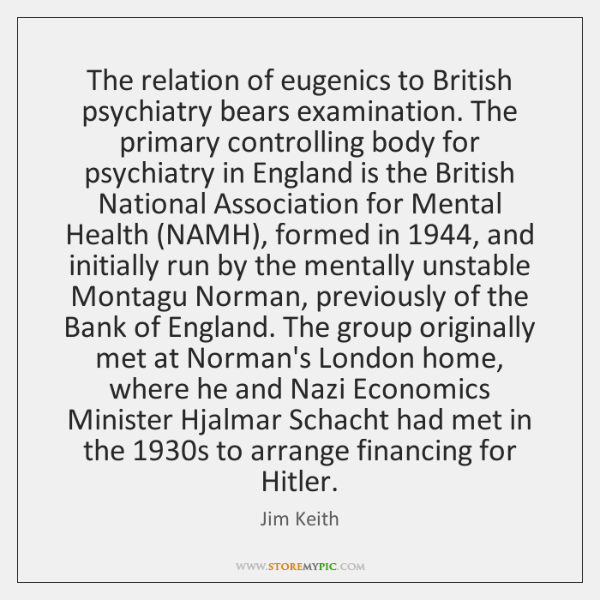 The relation of eugenics to British psychiatry bears examination. The primary controlling ...
