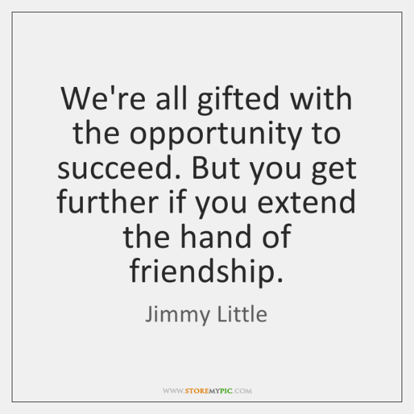 We're all gifted with the opportunity to succeed. But you get further ...
